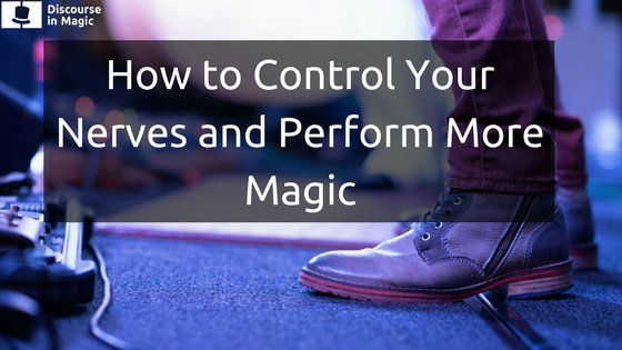 How to Control Your Nerves and Perform More Magic