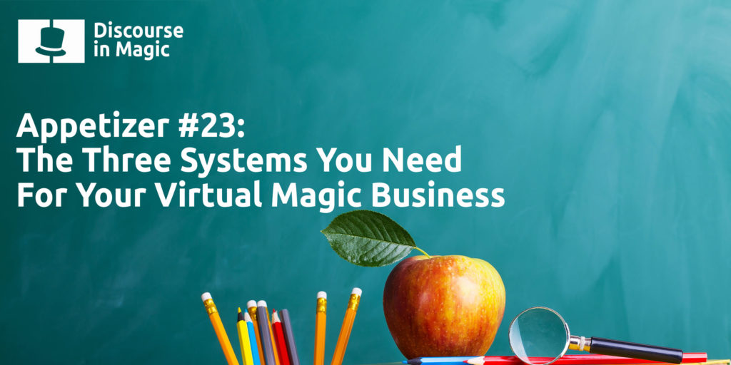 Discourse in magic appetizer number 23 Three Systems You Need For Your Virtual Magic Business